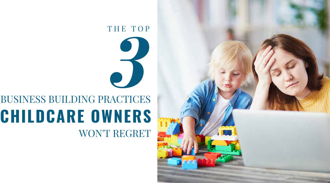 The Top 3 Business Building Practices Childcare Owners Won't Regret